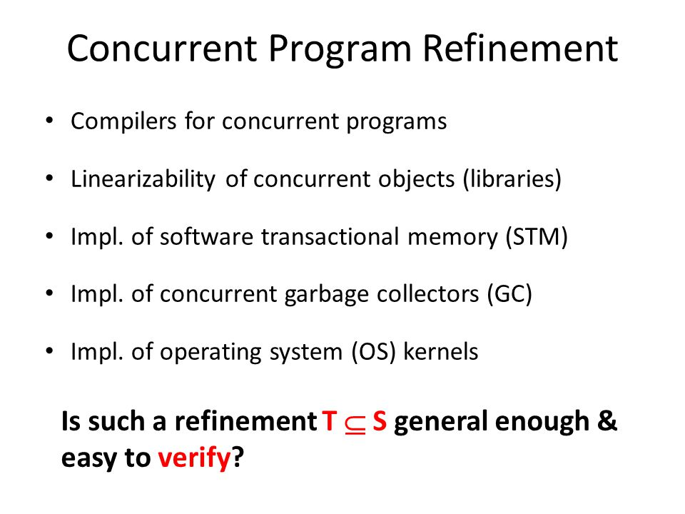 Concurrent Program Refinement Compilers for concurrent programs Linearizability of concurrent objects (libraries) Impl.