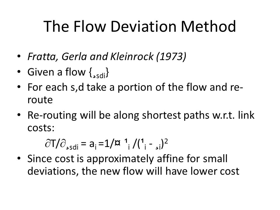 The Flow Deviation Method Fratta, Gerla and Kleinrock (1973) Given a flow { ¸ sdi } For each s,d take a portion of the flow and re- route Re-routing will be along shortest paths w.r.t.