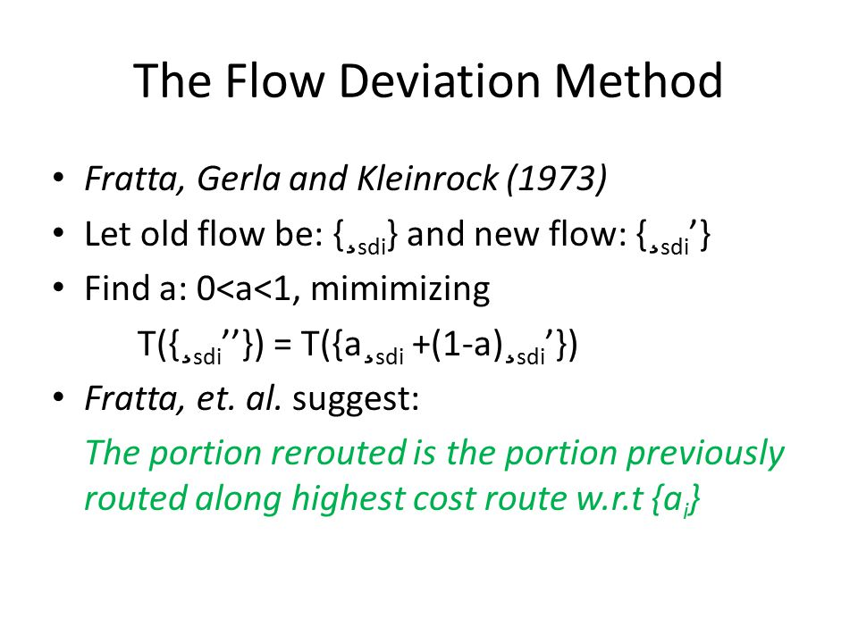 The Flow Deviation Method Fratta, Gerla and Kleinrock (1973) Let old flow be: { ¸ sdi } and new flow: { ¸ sdi '} Find a: 0<a<1, mimimizing T({ ¸ sdi ''}) = T({a ¸ sdi +(1-a) ¸ sdi '}) Fratta, et.