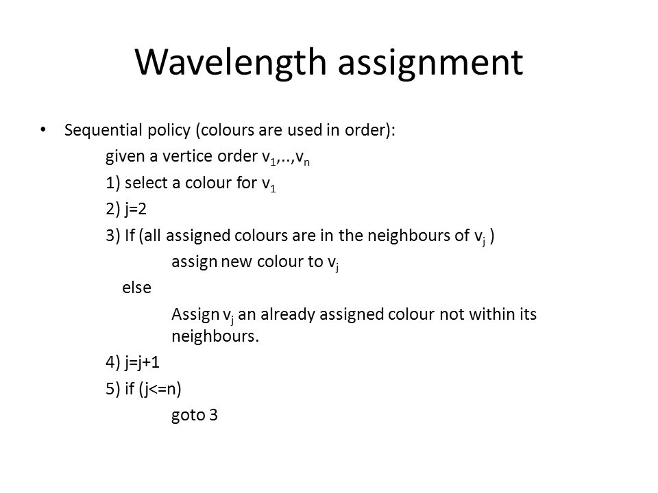 Wavelength assignment Sequential policy (colours are used in order): given a vertice order v 1,..,v n 1) select a colour for v 1 2) j=2 3) If (all assigned colours are in the neighbours of v j ) assign new colour to v j else Assign v j an already assigned colour not within its neighbours.