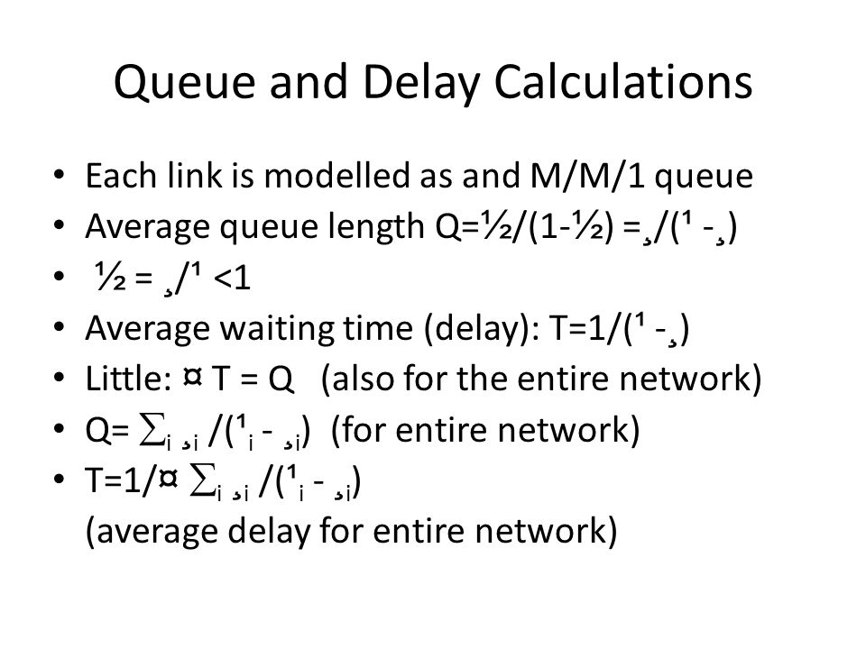 Queue and Delay Calculations Each link is modelled as and M/M/1 queue Average queue length Q= ½ /(1- ½ ) = ¸ /( ¹ - ¸ ) ½ = ¸ / ¹ <1 Average waiting time (delay): T=1/( ¹ - ¸ ) Little: ¤ T = Q (also for the entire network) Q=  i ¸ i /( ¹ i - ¸ i ) (for entire network) T=1/ ¤  i ¸ i /( ¹ i - ¸ i ) (average delay for entire network)