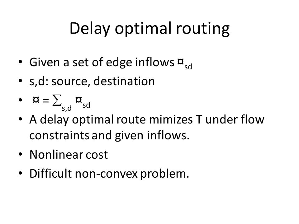 Delay optimal routing Given a set of edge inflows ¤ sd s,d: source, destination ¤ =  s,d ¤ sd A delay optimal route mimizes T under flow constraints and given inflows.