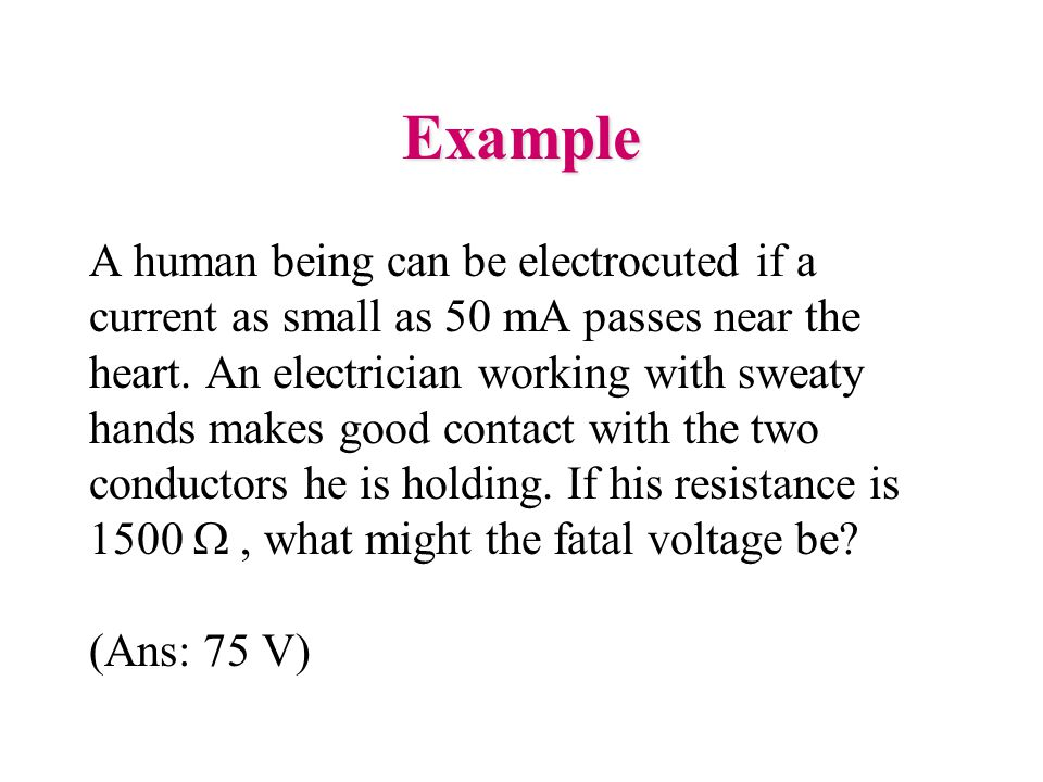 Example A human being can be electrocuted if a current as small as 50 mA passes near the heart.