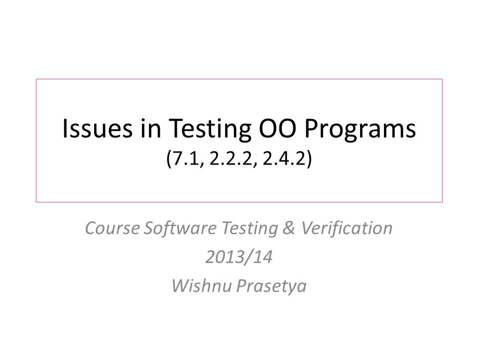 Issues in Testing OO Programs (7.1, 2.2.2, 2.4.2) Course Software Testing & Verification 2013/14 Wishnu Prasetya