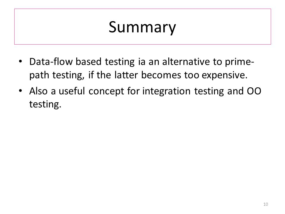 Summary Data-flow based testing ia an alternative to prime- path testing, if the latter becomes too expensive.