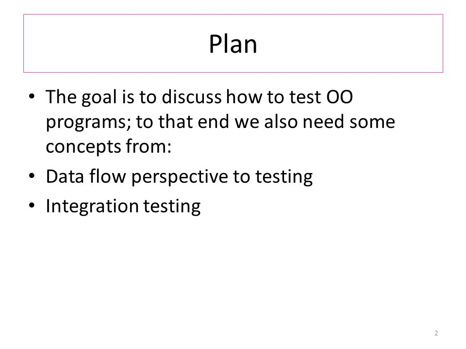 Plan The goal is to discuss how to test OO programs; to that end we also need some concepts from: Data flow perspective to testing Integration testing 2