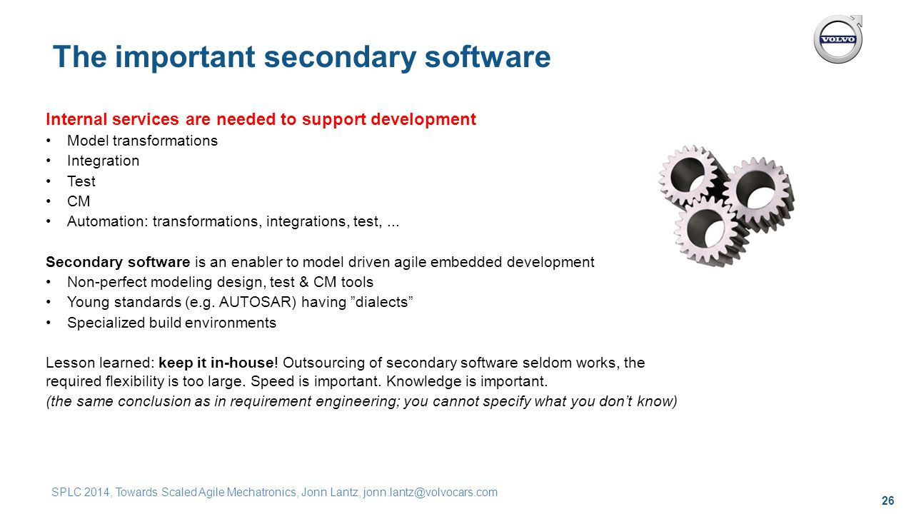 26 SPLC 2014, Towards Scaled Agile Mechatronics, Jonn Lantz, jonn.lantz@volvocars.com The important secondary software Internal services are needed to support development Model transformations Integration Test CM Automation: transformations, integrations, test,...
