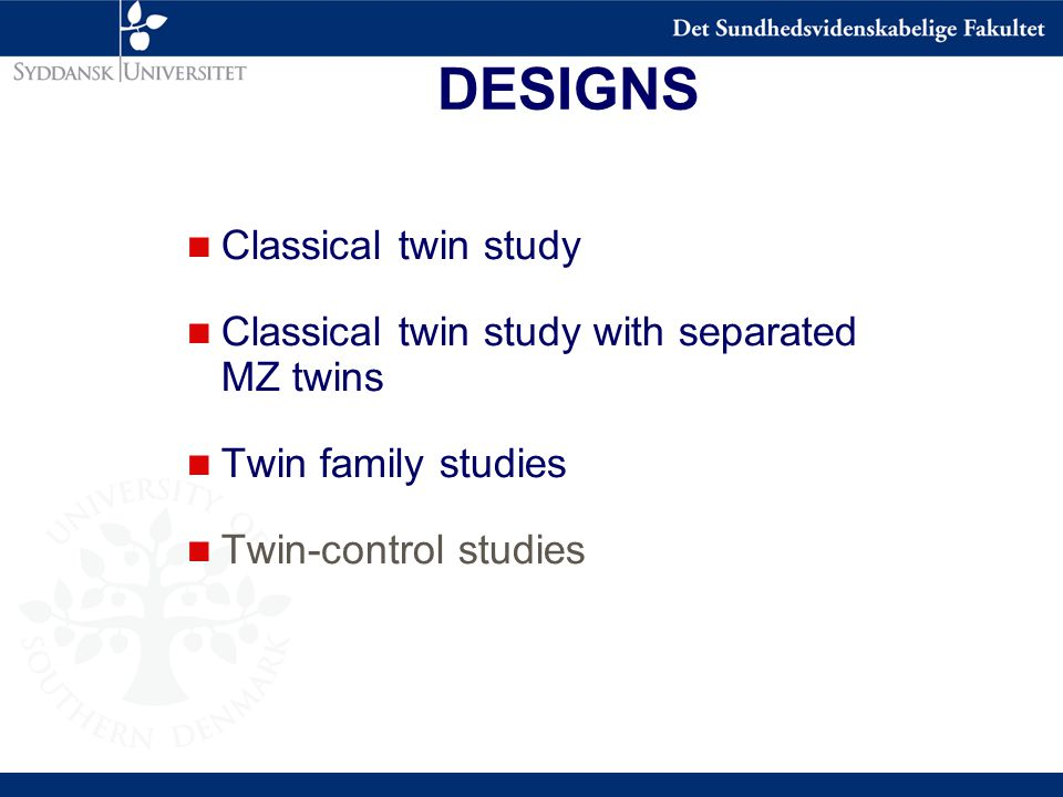 DESIGNS n Classical twin study n Classical twin study with separated MZ twins n Twin family studies n Twin-control studies