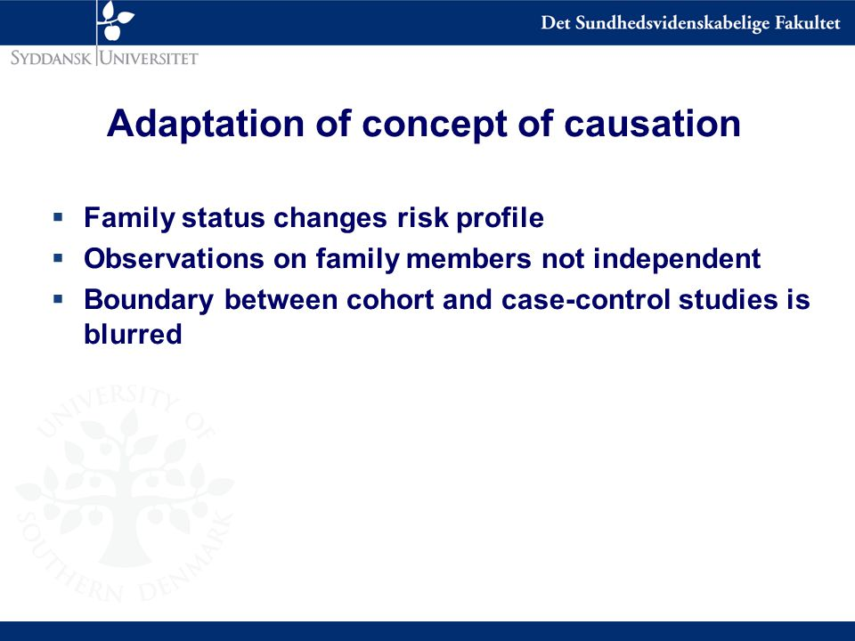 Adaptation of concept of causation  Family status changes risk profile  Observations on family members not independent  Boundary between cohort and case-control studies is blurred
