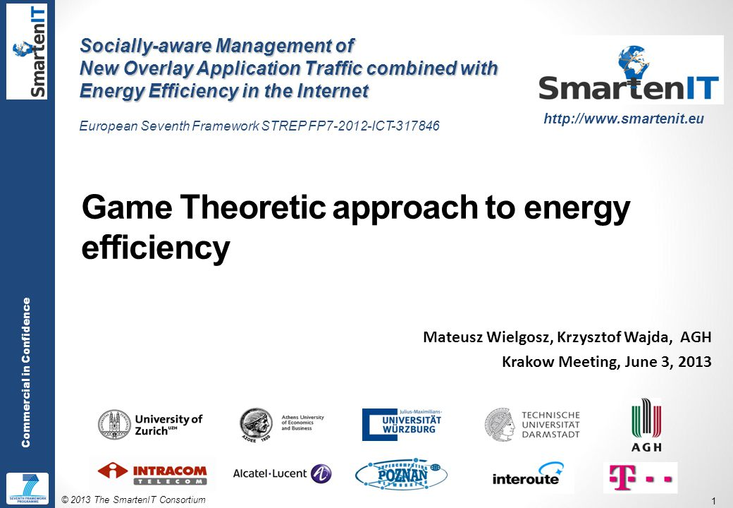 © 2013 The SmartenIT Consortium 1 Commercial in Confidence Game Theoretic approach to energy efficiency Mateusz Wielgosz, Krzysztof Wajda, AGH Krakow Meeting, June 3, 2013 Socially-aware Management of New Overlay Application Traffic combined with Energy Efficiency in the Internet European Seventh Framework STREP FP7-2012-ICT-317846 http://www.smartenit.eu