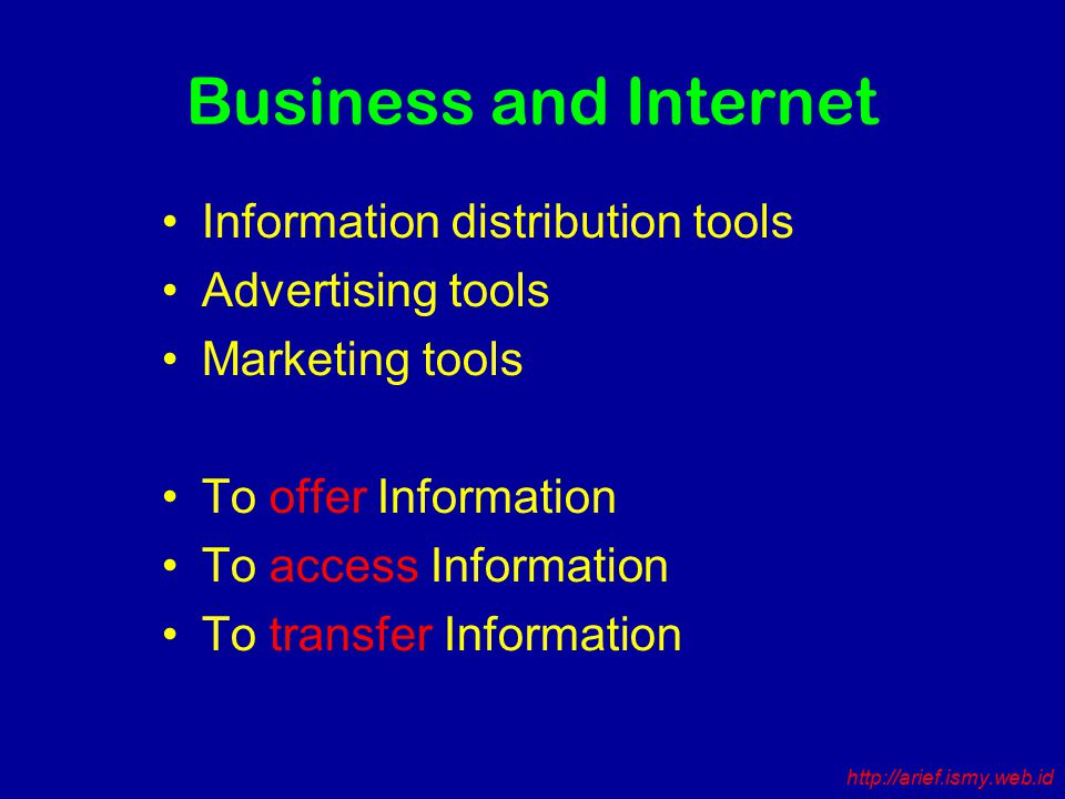 Business and Internet Information distribution tools Advertising tools Marketing tools To offer Information To access Information To transfer Information http://arief.ismy.web.id