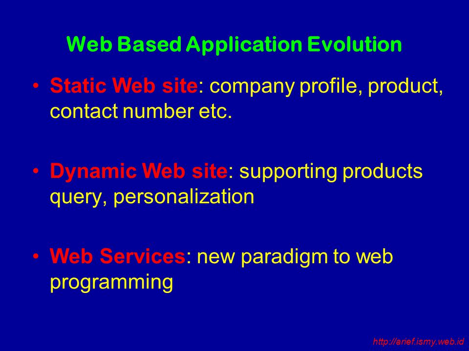 Web Based Application Evolution Static Web site: company profile, product, contact number etc.