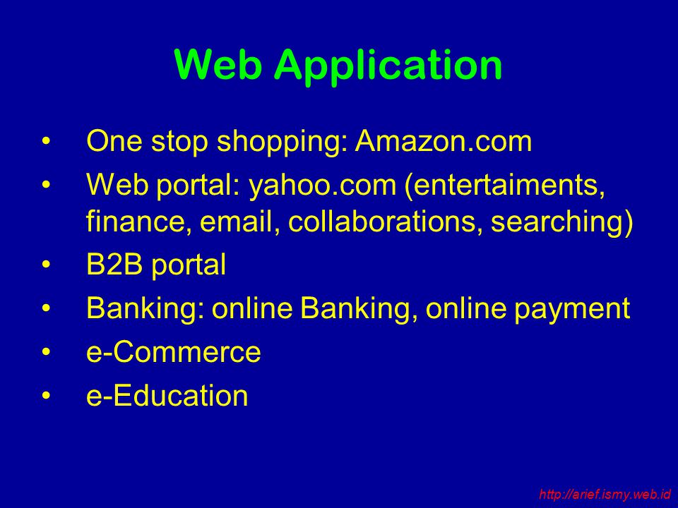 Web Application One stop shopping: Amazon.com Web portal: yahoo.com (entertaiments, finance, email, collaborations, searching) B2B portal Banking: online Banking, online payment e-Commerce e-Education http://arief.ismy.web.id
