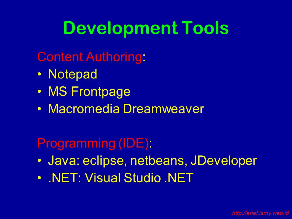 Development Tools Content Authoring: Notepad MS Frontpage Macromedia Dreamweaver Programming (IDE): Java: eclipse, netbeans, JDeveloper.NET: Visual Studio.NET http://arief.ismy.web.id