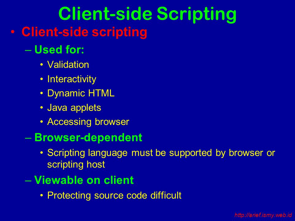 Client-side Scripting Client-side scripting –Used for: Validation Interactivity Dynamic HTML Java applets Accessing browser –Browser-dependent Scripting language must be supported by browser or scripting host –Viewable on client Protecting source code difficult http://arief.ismy.web.id