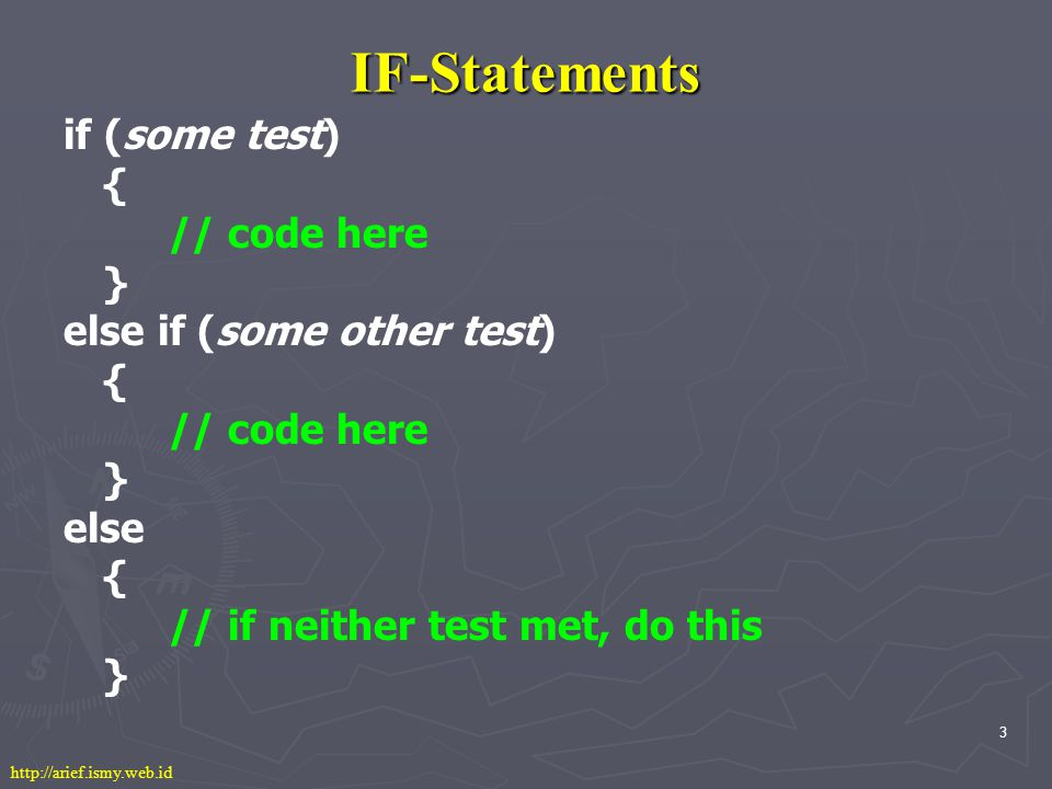 3 IF-Statements if (some test) { // code here } else if (some other test) { // code here } else { // if neither test met, do this } http://arief.ismy.web.id
