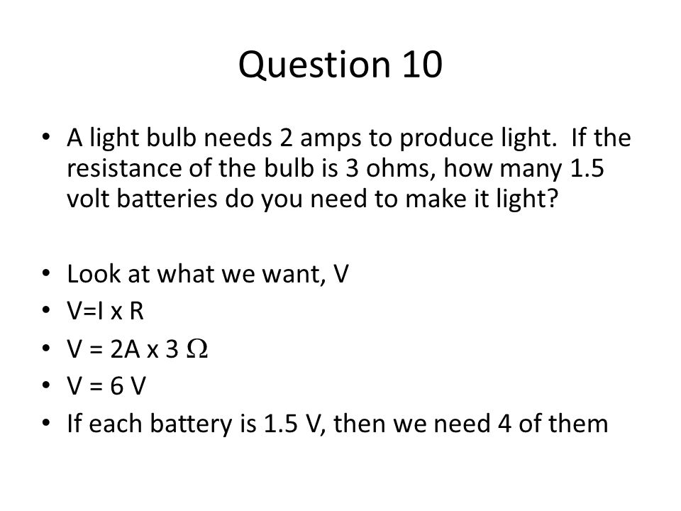 Question 10 A light bulb needs 2 amps to produce light.