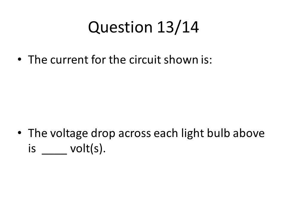 Question 13/14 The current for the circuit shown is: The voltage drop across each light bulb above is ____ volt(s).