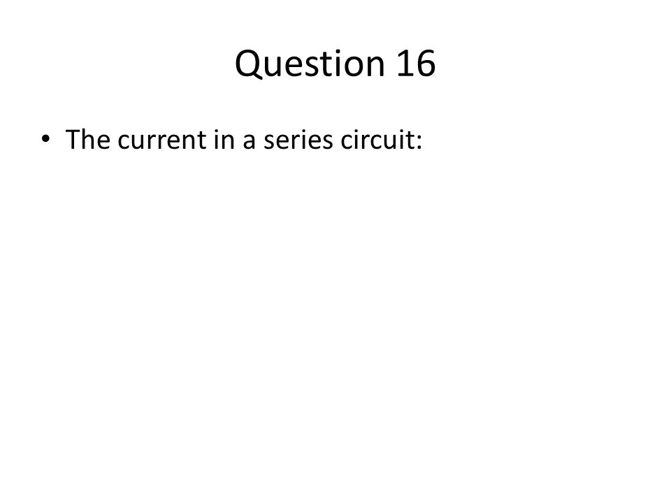 Question 16 The current in a series circuit: