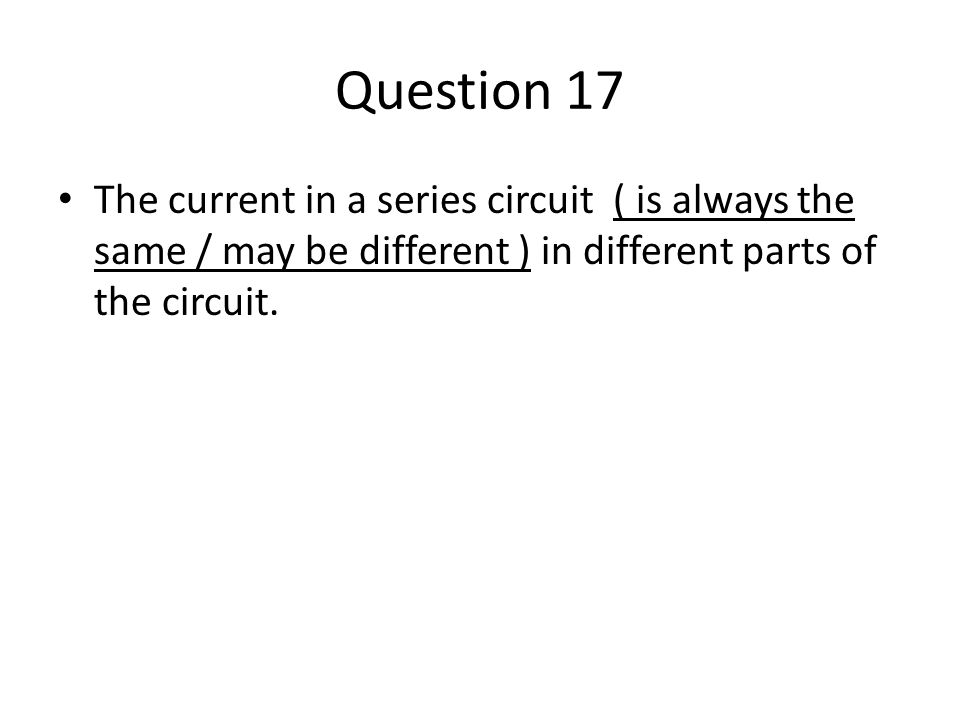 Question 17 The current in a series circuit ( is always the same / may be different ) in different parts of the circuit.