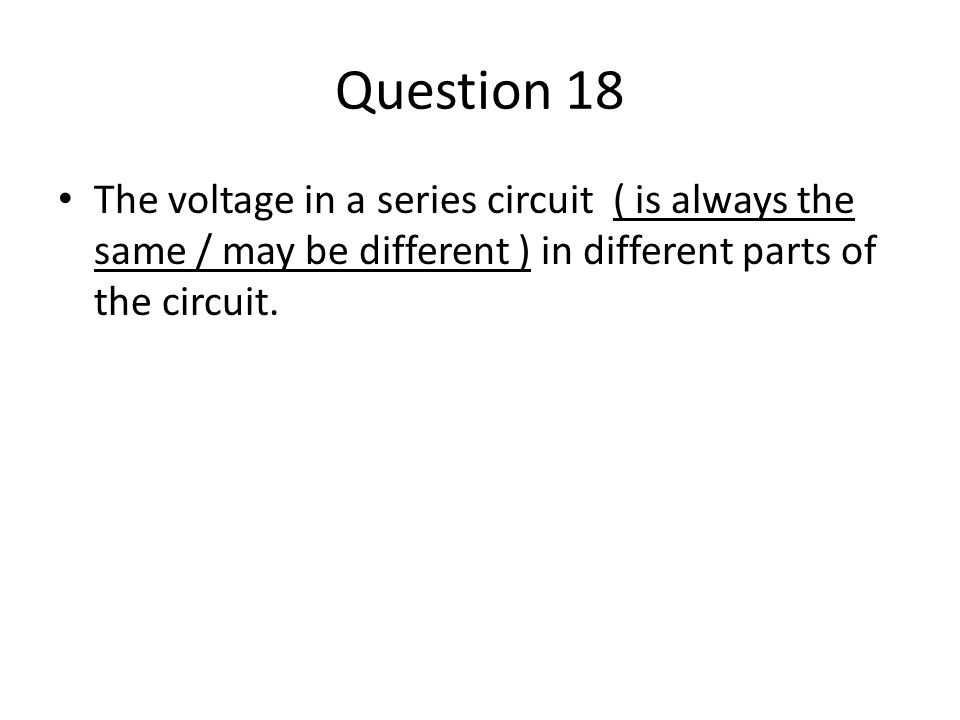 Question 18 The voltage in a series circuit ( is always the same / may be different ) in different parts of the circuit.