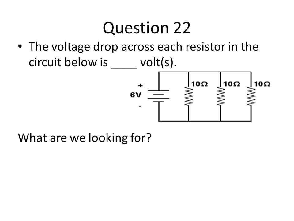 Question 22 The voltage drop across each resistor in the circuit below is ____ volt(s).