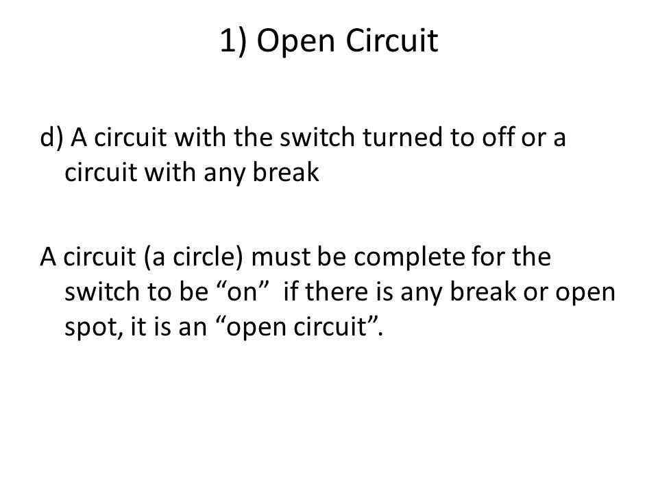 1) Open Circuit d) A circuit with the switch turned to off or a circuit with any break A circuit (a circle) must be complete for the switch to be on if there is any break or open spot, it is an open circuit .