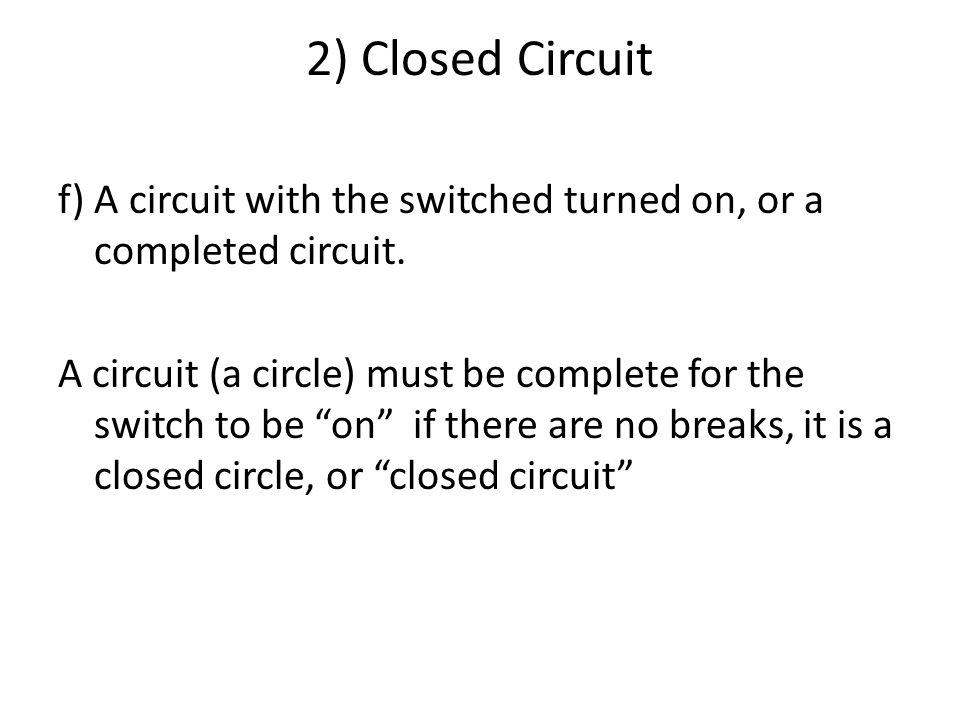 2) Closed Circuit f) A circuit with the switched turned on, or a completed circuit.