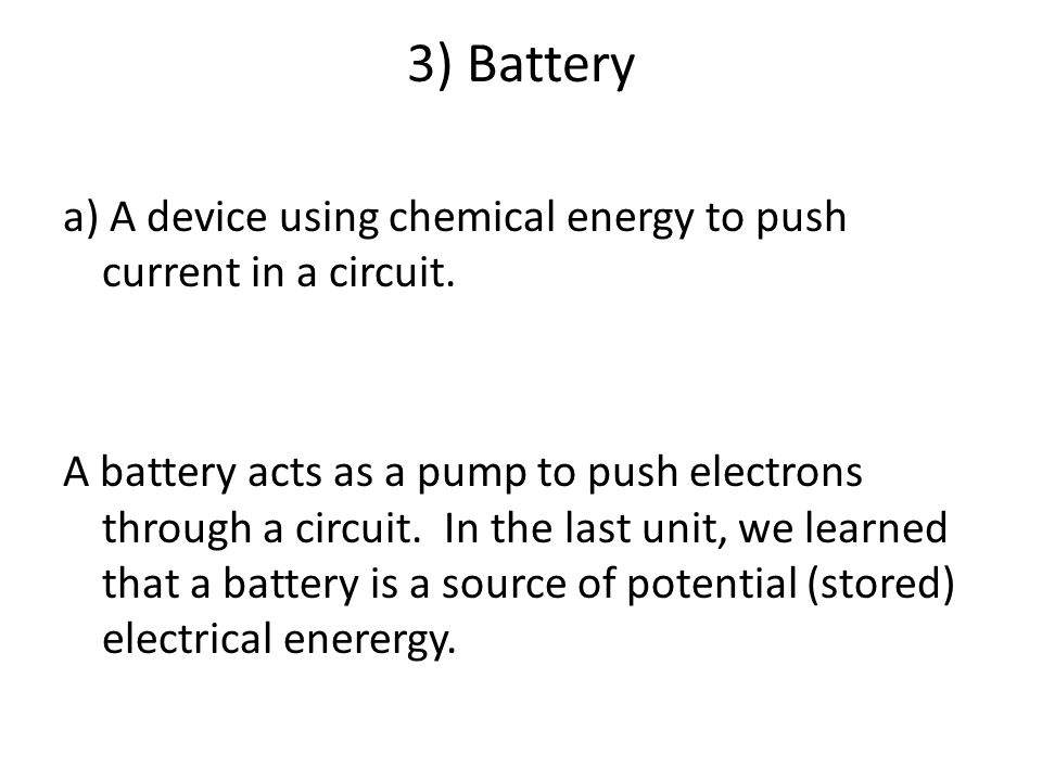 3) Battery a) A device using chemical energy to push current in a circuit.