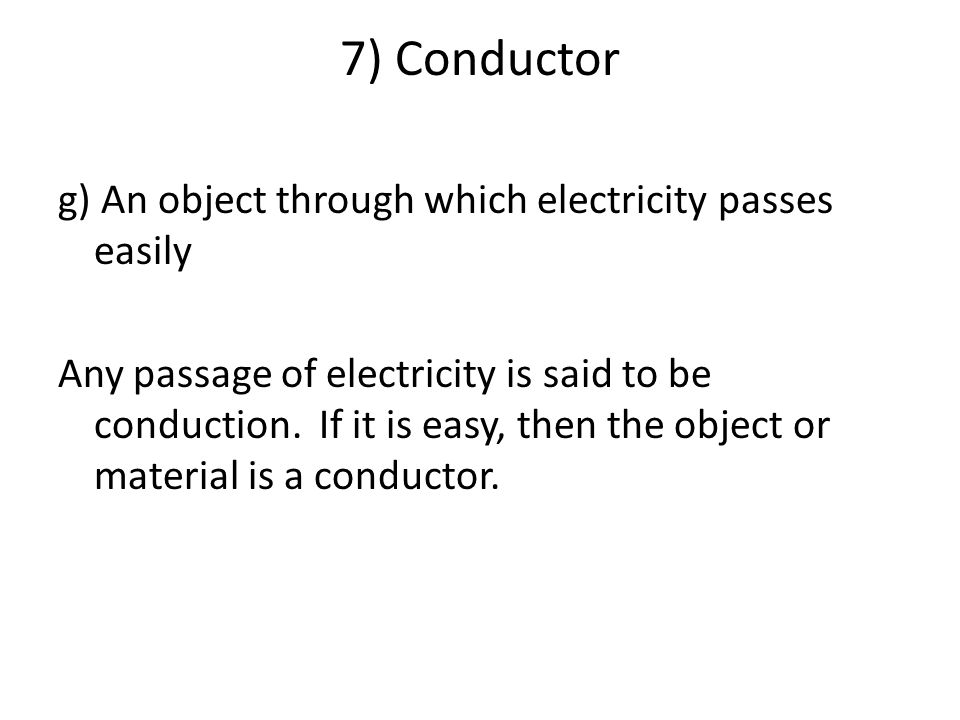 7) Conductor g) An object through which electricity passes easily Any passage of electricity is said to be conduction.
