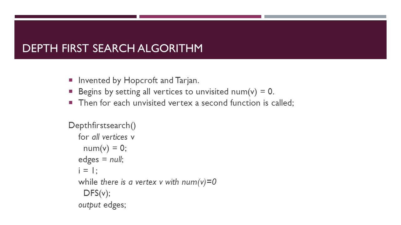 DEPTH FIRST SEARCH ALGORITHM  Invented by Hopcroft and Tarjan.