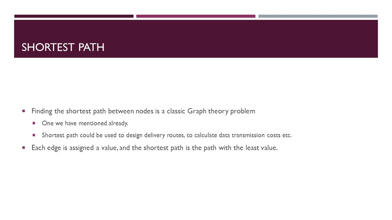 SHORTEST PATH  Finding the shortest path between nodes is a classic Graph theory problem  One we have mentioned already.