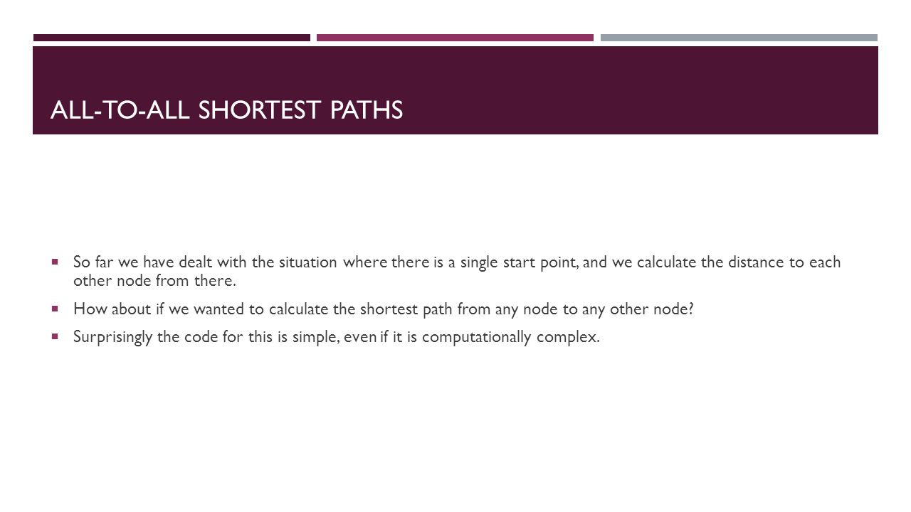 ALL-TO-ALL SHORTEST PATHS  So far we have dealt with the situation where there is a single start point, and we calculate the distance to each other node from there.