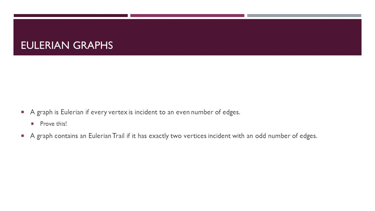 EULERIAN GRAPHS  A graph is Eulerian if every vertex is incident to an even number of edges.