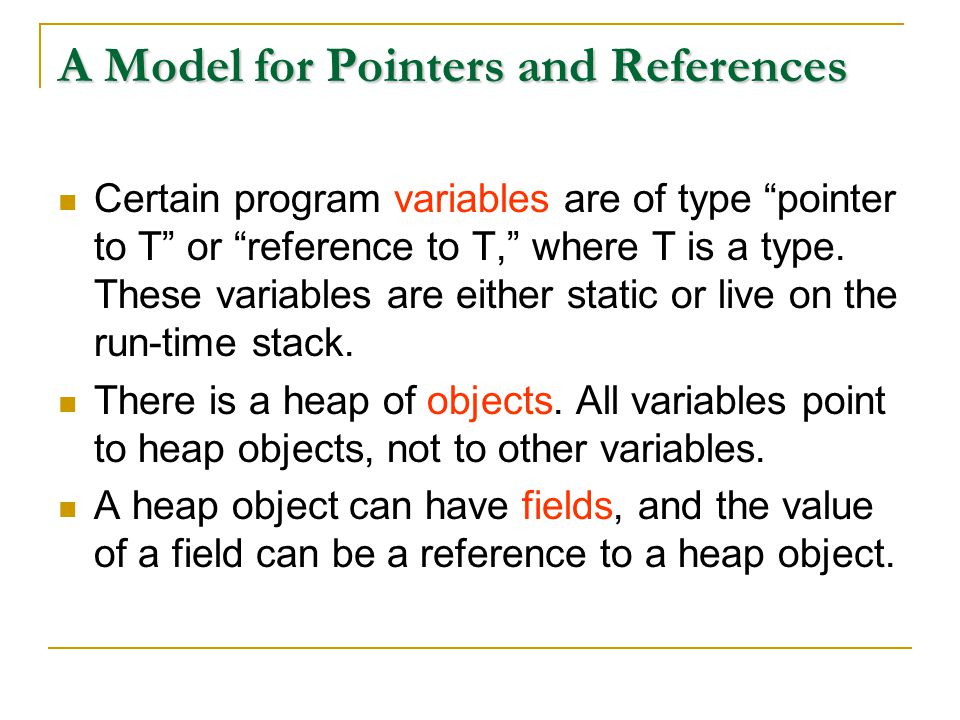 A Model for Pointers and References Certain program variables are of type pointer to T or reference to T, where T is a type.
