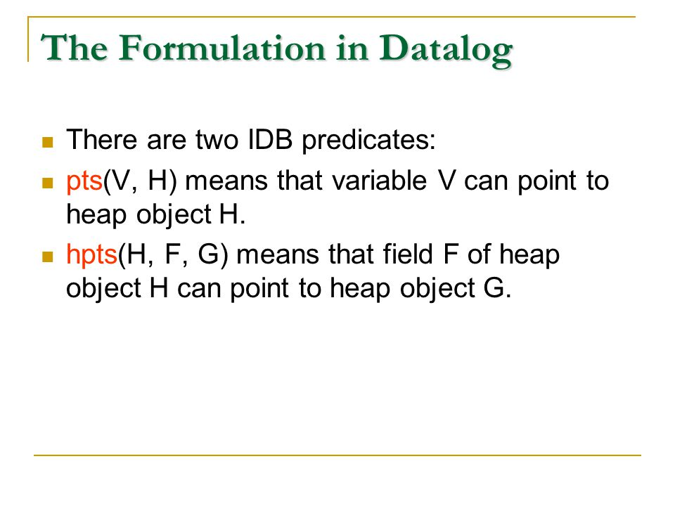 The Formulation in Datalog There are two IDB predicates: pts(V, H) means that variable V can point to heap object H.