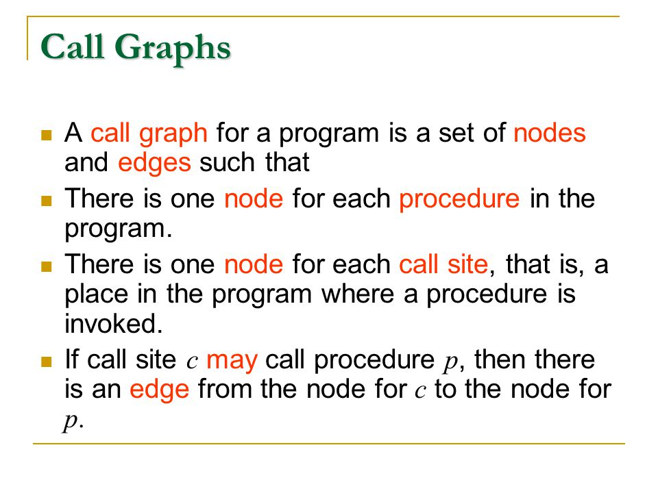 Call Graphs A call graph for a program is a set of nodes and edges such that There is one node for each procedure in the program.