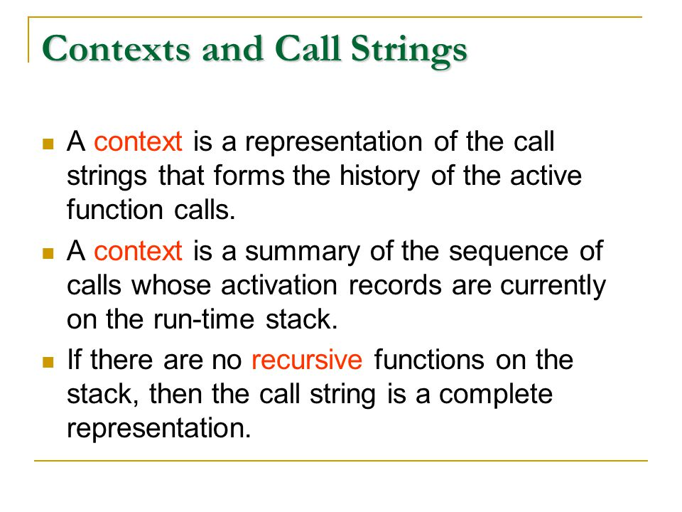 Contexts and Call Strings A context is a representation of the call strings that forms the history of the active function calls.