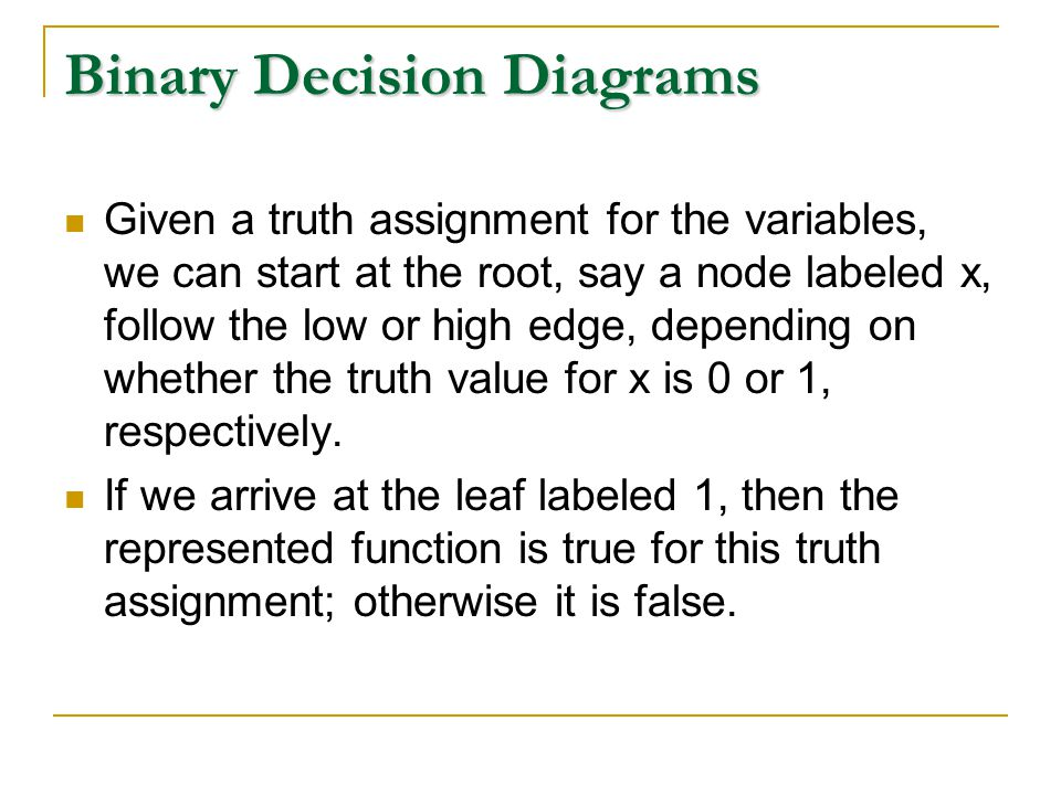 Binary Decision Diagrams Given a truth assignment for the variables, we can start at the root, say a node labeled x, follow the low or high edge, depending on whether the truth value for x is 0 or 1, respectively.