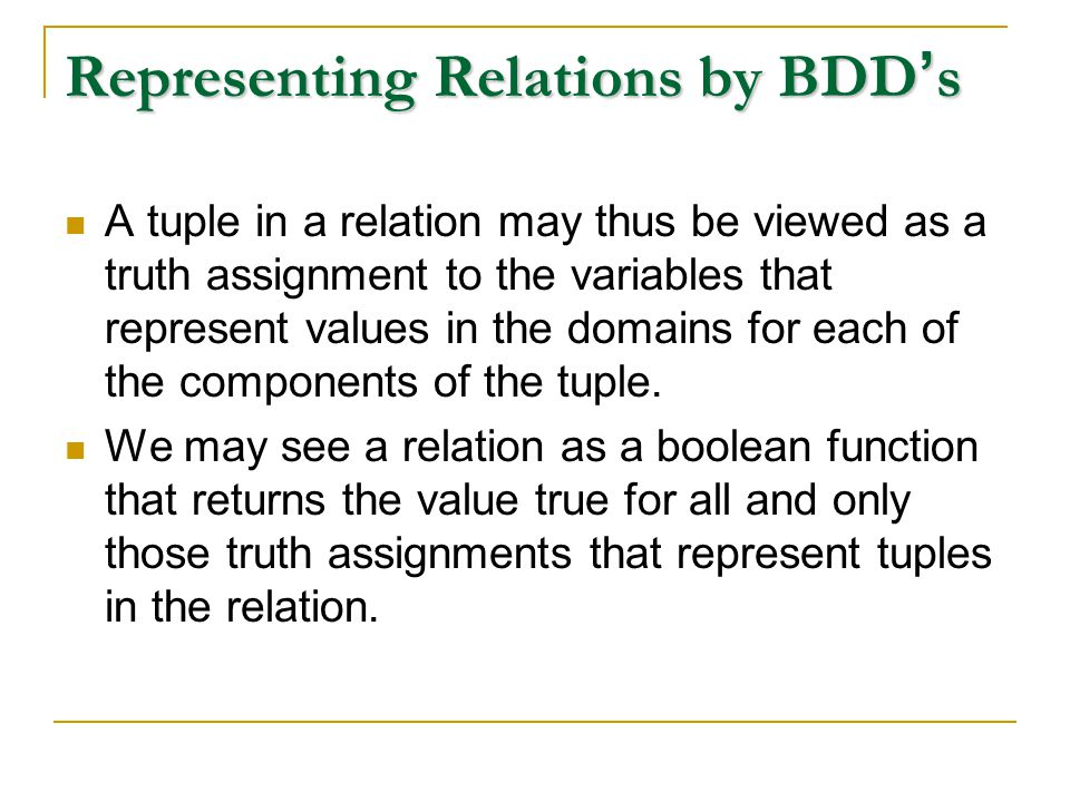 Representing Relations by BDD ' s A tuple in a relation may thus be viewed as a truth assignment to the variables that represent values in the domains for each of the components of the tuple.