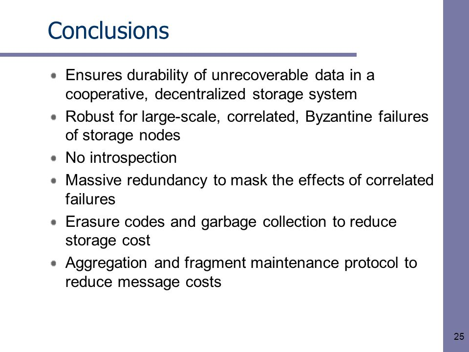 25 Conclusions Ensures durability of unrecoverable data in a cooperative, decentralized storage system Robust for large-scale, correlated, Byzantine failures of storage nodes No introspection Massive redundancy to mask the effects of correlated failures Erasure codes and garbage collection to reduce storage cost Aggregation and fragment maintenance protocol to reduce message costs