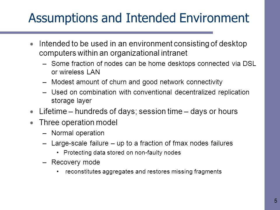5 Assumptions and Intended Environment Intended to be used in an environment consisting of desktop computers within an organizational intranet –Some fraction of nodes can be home desktops connected via DSL or wireless LAN –Modest amount of churn and good network connectivity –Used on combination with conventional decentralized replication storage layer Lifetime – hundreds of days; session time – days or hours Three operation model –Normal operation –Large-scale failure – up to a fraction of fmax nodes failures Protecting data stored on non-faulty nodes –Recovery mode reconstitutes aggregates and restores missing fragments