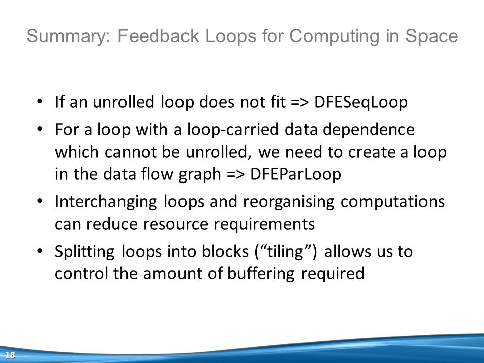Summary: Feedback Loops for Computing in Space If an unrolled loop does not fit => DFESeqLoop For a loop with a loop-carried data dependence which cannot be unrolled, we need to create a loop in the data flow graph => DFEParLoop Interchanging loops and reorganising computations can reduce resource requirements Splitting loops into blocks ( tiling ) allows us to control the amount of buffering required 18