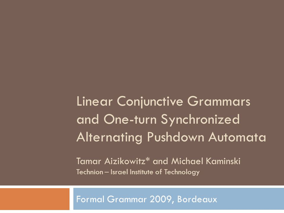 Linear Conjunctive Grammars and One-turn Synchronized Alternating Pushdown Automata Formal Grammar 2009, Bordeaux Tamar Aizikowitz* and Michael Kaminski Technion – Israel Institute of Technology