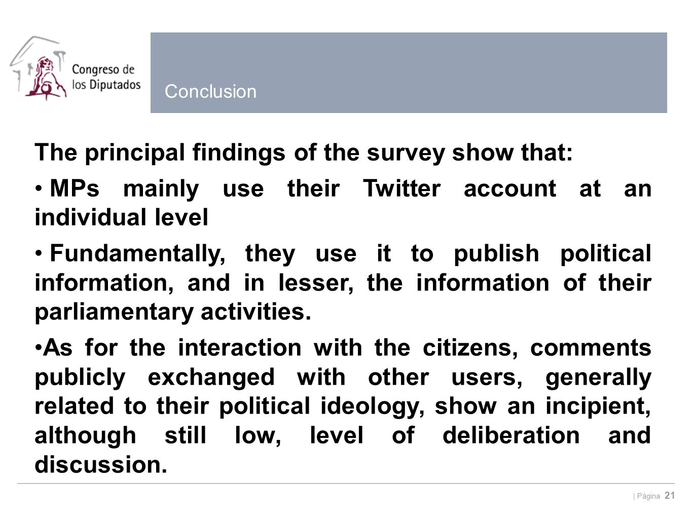 | Página 21 Conclusion The principal findings of the survey show that: MPs mainly use their Twitter account at an individual level Fundamentally, they use it to publish political information, and in lesser, the information of their parliamentary activities.