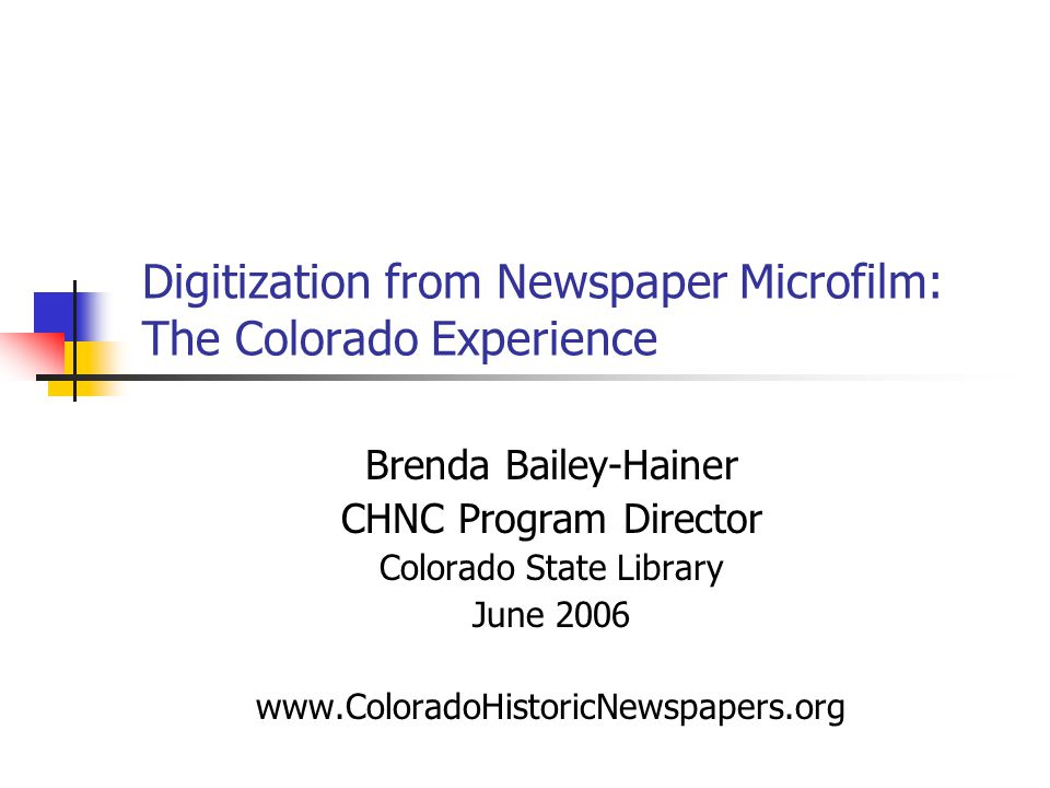 Digitization from Newspaper Microfilm: The Colorado Experience Brenda Bailey-Hainer CHNC Program Director Colorado State Library June 2006 www.ColoradoHistoricNewspapers.org