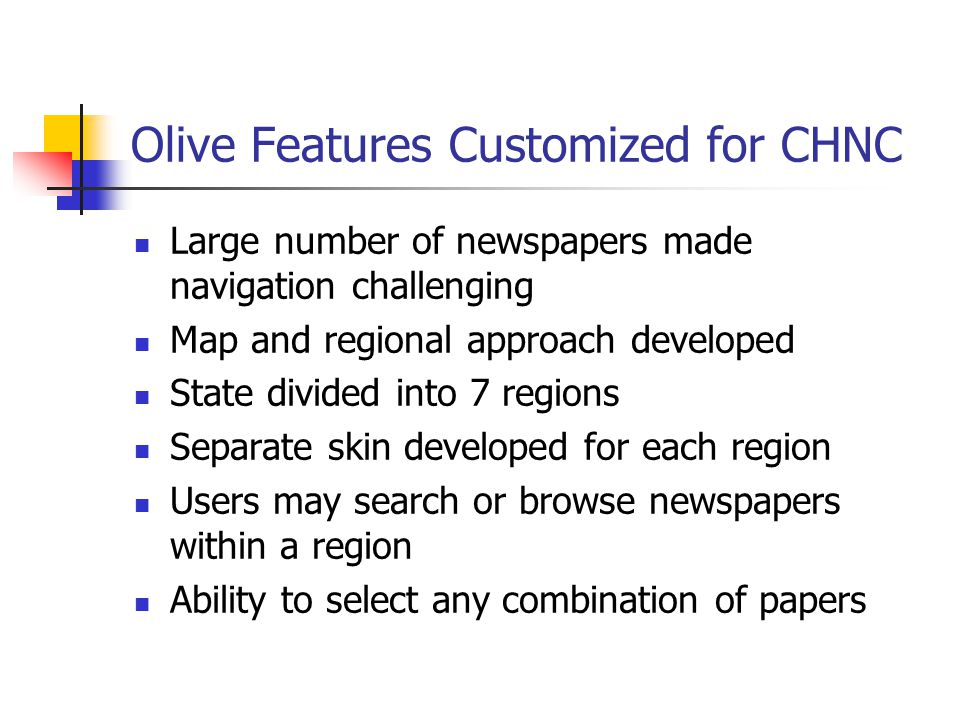 Olive Features Customized for CHNC Large number of newspapers made navigation challenging Map and regional approach developed State divided into 7 regions Separate skin developed for each region Users may search or browse newspapers within a region Ability to select any combination of papers