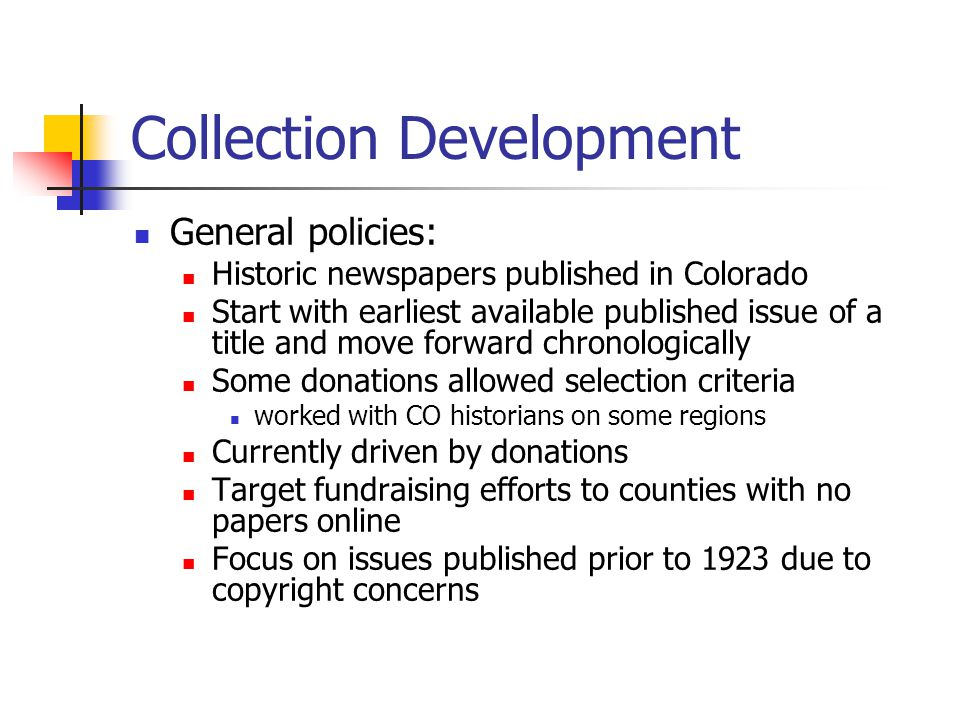 Collection Development General policies: Historic newspapers published in Colorado Start with earliest available published issue of a title and move forward chronologically Some donations allowed selection criteria worked with CO historians on some regions Currently driven by donations Target fundraising efforts to counties with no papers online Focus on issues published prior to 1923 due to copyright concerns