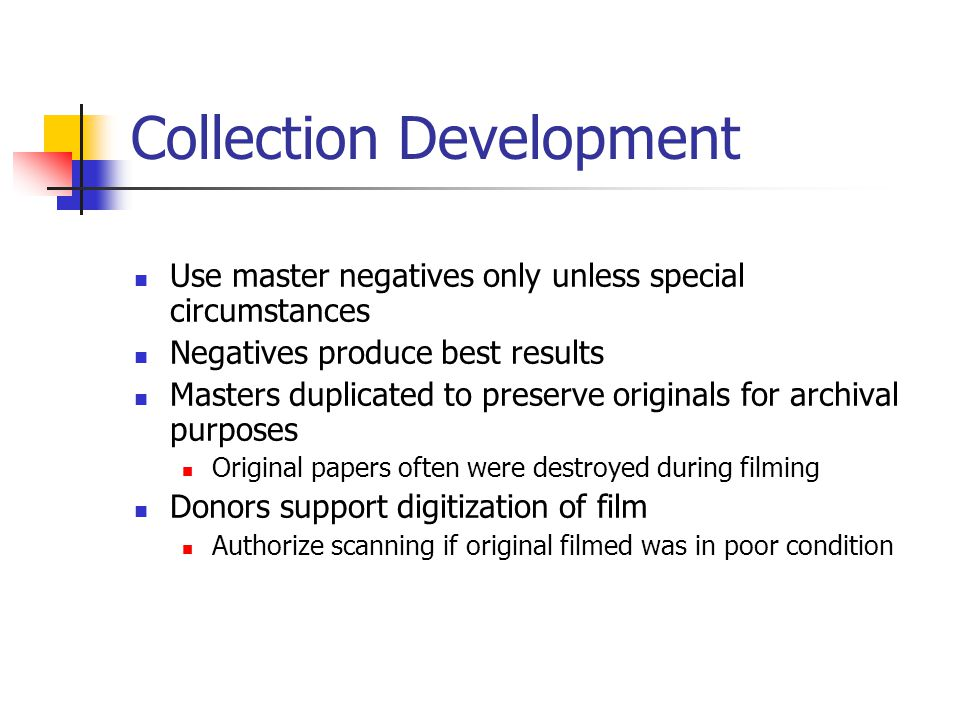 Collection Development Use master negatives only unless special circumstances Negatives produce best results Masters duplicated to preserve originals for archival purposes Original papers often were destroyed during filming Donors support digitization of film Authorize scanning if original filmed was in poor condition