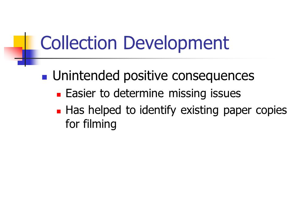 Collection Development Unintended positive consequences Easier to determine missing issues Has helped to identify existing paper copies for filming